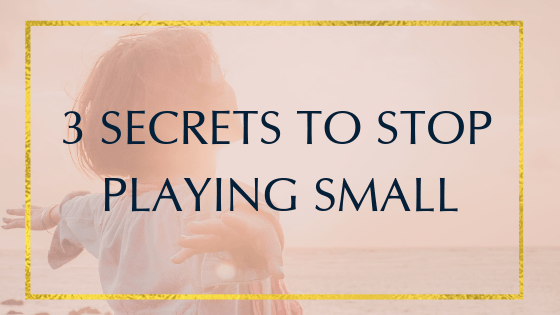 3 Secrets to Stop Playing Small